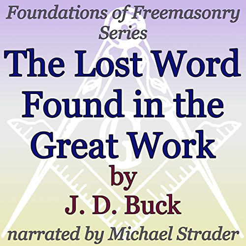 The Lost Word Found in the Great Work     Foundations of Freemasonry Series              By:                                                                                                                                 J. D. Buck                               Narrated by:                                                                                                                                 Michael Strader                      Length: 42 mins     Not rated yet     Overall 0.0