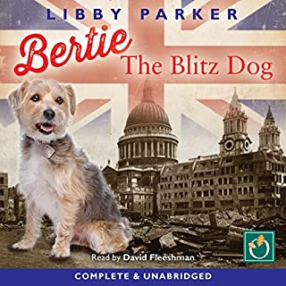 Bertie the Blitz Dog                   By:                                                                                                                                 Libby Parker                               Narrated by:                                                                                                                                 David Fleeshman                      Length: 8 hrs and 16 mins     2 ratings     Overall 5.0