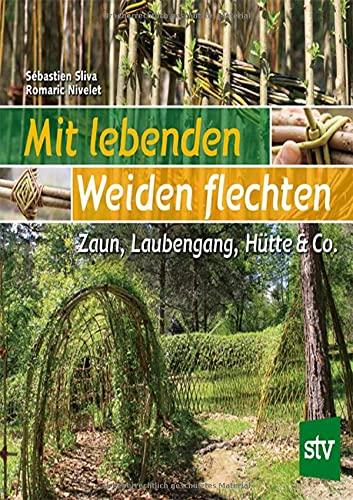 Mit lebenden Weiden flechten: Zaun, Laubengang, Hütte & Co.