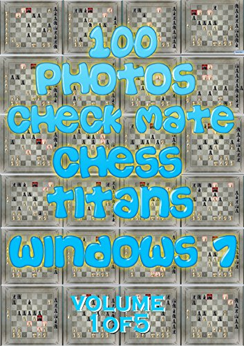 100 PHOTOS CHECK MATE CHESS TITANS WINDOWS 7 : VOLUME ONE OF FIVE: Playing chess will change your life (BEAT CHESS TITANS SERIES Book 1) (English Edition)