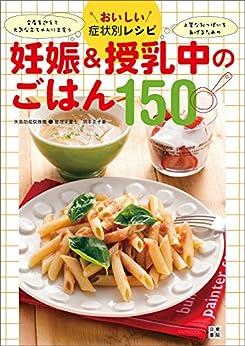 [岡本 正子, 矢島 床子]のおいしい症状別レシピ 妊娠&授乳中のごはん150