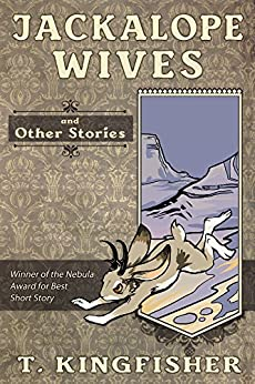 Jackalope Wives And Other Stories by [T. Kingfisher]