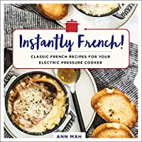 Instantly French!: Classic French Recipes for Your Electric Pressure Cooker