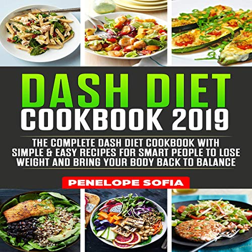 Dash Diet Cookbook 2019: The Complete Dash Diet Cookbook with Simple & Easy Recipes for Smart People to Lose Weight and Bring Your Body Back to Balance audiobook cover art