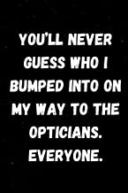You'll never guess who I bumped into on my way to the opticians. Everyone!!: Lined Ruled Blank Sarcastic Funny Gag Gift No...