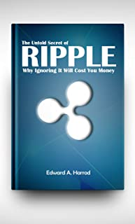 Ripple: The Controversial Cryptocurrency that is competing with Bitcoin, Ethereum, Dash, Litecoin, Monero and other Altcoins. Ultimate guide to Investing, Trading and Mining