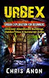 URBEX: Urban Exploration For Beginners: Discover Abandoned Buildings, Hidden Cities & Access All...