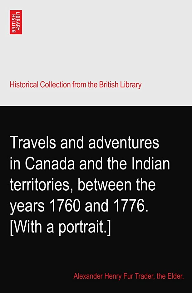 明らかに考えのホストTravels and adventures in Canada and the Indian territories, between the years 1760 and 1776. [With a portrait.]