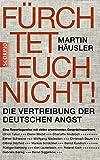 Fürchtet euch nicht: Die Vertreibung der deutschen Angst - Martin Häusler