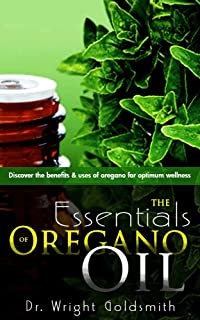 The Essentials of Oregano Oil: Discover the benefits and uses of oregano for optimum wellness