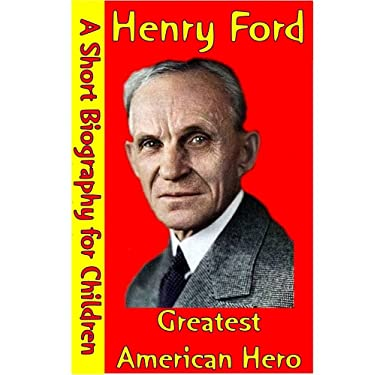Henry Ford : Greatest American Hero (A Short Biography for Children)