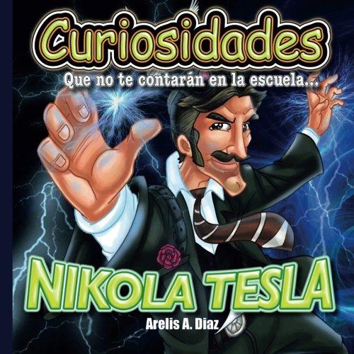 Nikola Tesla: Curiosidades que no te contaran en la escuela...: Volume 5 (Curiosidades que no te contarán en la escuela: Libros de ciencia para niños)