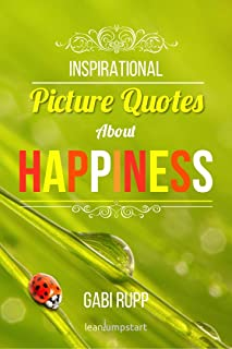 Happiness Quotes: Inspirational, happy quotes with pictures about self happiness: because happiness is a choice you make (Leanjumpstart Life Series Book 1)