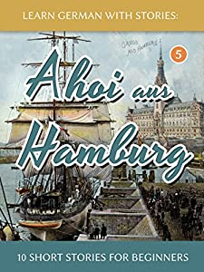 Learn German With Stories: Ahoi aus Hamburg - 10 Short Stories For Beginners (Dino lernt Deutsch - Simple German Short Stories For Beginners 5) (German Edition)
