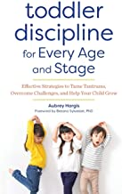 Toddler Discipline for Every Age and Stage: Effective Strategies to Tame Tantrums, Overcome Challenges, and Help Your Chil...