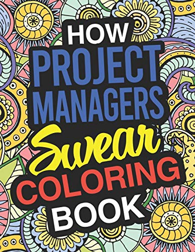 How Project Managers Swear: Project Manager Coloring Book For Swearing Like A Project Manager: Project Manager Gifts | Birthday & Christmas Present For Project Manager
