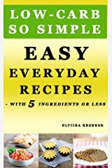 Low-Carb, So Simple - Easy Everyday Recipes with 5 Ingredients or Less: Gluten-Free, Sugar-Free, Grain-Free, Sweetener-Free, Wheat-Free, Grain-Free Kindle Edition