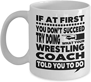 If at First You Don't Succeed Try Doing What Your Wrestling Coach Told You to Do 11 Ounce White Ceramic Novelty Coffee Mug for Wrestling Instructor Gift