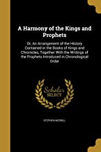 A Harmony of the Kings and Prophets: Or, an Arrangement of the History Contained in the Books of Kings and Chronicles, Tog...