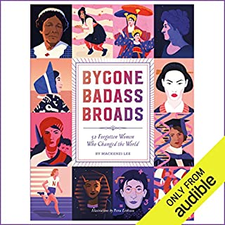 Bygone Badass Broads     52 Forgotten Women Who Changed the World              By:                                                                                                                                 Mackenzi Lee                               Narrated by:                                                                                                                                 Lucy James                      Length: 4 hrs and 54 mins     49 ratings     Overall 4.4