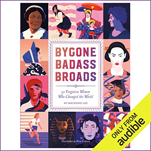 Bygone Badass Broads     52 Forgotten Women Who Changed the World              By:                                                                                                                                 Mackenzi Lee                               Narrated by:                                                                                                                                 Lucy James                      Length: 4 hrs and 54 mins     44 ratings     Overall 4.5