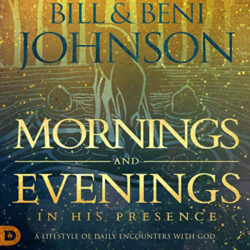 Mornings and Evenings in His Presence Audiobook By Bill Johnson, Beni Johnson cover art