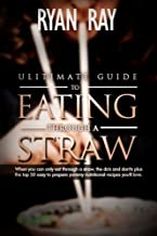 ULTIMATE GUIDE TO EATING THROUGH A STRAW: When you can only eat through a straw, the do's and dont's plus the top 50 easy to prepare yummy nutritional recipes you'll love.