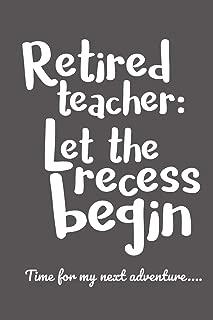 Retired Teacher: Let the Recess Begin - Time for my next adventure...: Retirement Gift for a Teacher under $10, Teacher Appreciation idea, Blank Journal for Retirement Plans