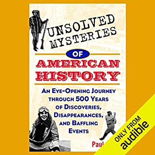 Unsolved Mysteries of American History     An Eye-Opening Journey through 500 Years of Discoveries, Disappearances, and Baffling Events              Written by:                                                                                                                                 Paul Aron                               Narrated by:                                                                                                                                 Kurt Elftmann                      Length: 6 hrs and 27 mins     Not rated yet     Overall 0.0