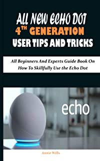 ALL NEW ECHO DOT 4TH GENERATION USER TIPS AND TRICKS: All Beginners And Experts Guide Book On How To Skillfully Use the Ec...