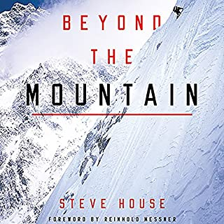Beyond the Mountain                   Written by:                                                                                                                                 Steve House,                                                                                        Reinhold Messner - foreword                               Narrated by:                                                                                                                                 Steve House                      Length: 8 hrs and 56 mins     9 ratings     Overall 4.1