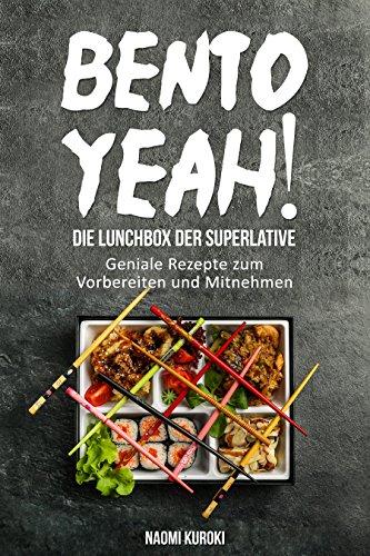 Bento Yeah! – Die Lunchbox der Superlative: Geniale Rezepte zum Vorbereiten und Mitnehmen (Meal Prep, japanische Küche, Bento Box Kochbuch, Lunch to go, ... japanische Rezepte) (German Edition)