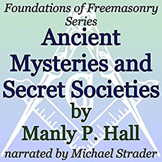 Ancient Mysteries and Secret Societies     Foundations of Freemasonry Series              By:                                                                                                                                 Manly P. Hall                               Narrated by:                                                                                                                                 Michael Strader                      Length: 2 hrs and 19 mins     2 ratings     Overall 5.0