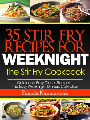35 Stir Fry Recipes For Weeknights – The Stir Fry Cookbook (Quick and Easy Dinner Recipes – The Easy Weeknight Dinners Collection) by [Pamela Kazmierczak]