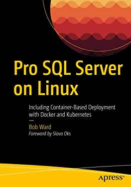 Pro SQL Server on Linux: Including Container-Based Deployment with Docker and Kubernetes