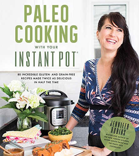 Paleo Cooking With Your Instant Pot: 80 Incredible Gluten- and Grain-Free Recipes Made Twice as...