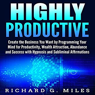Highly Productive: Create the Business You Want by Programming Your Mind for Productivity, Wealth Attraction, Abundance, and Success with Hypnosis and Subliminal Affirmations                   By:                                                                                                                                 Richard G. Miles                               Narrated by:                                                                                                                                 Infinity Productions                      Length: 7 hrs and 3 mins     11 ratings     Overall 5.0