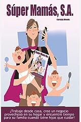 Súper Mamás, S.A / Super Moms Inc.: ¡Trabaje desde casa, cree un negocio provechoso en su hogar y encuentre tiempo para su familia cuando tiene hijos que cuidar! (Spanish Edition) Kindle Edition