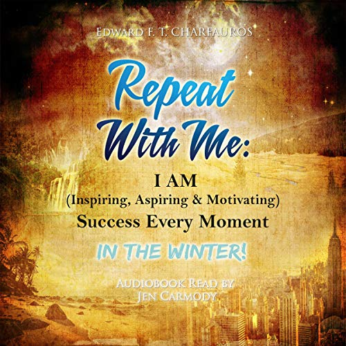 Repeat With Me: I Am (Inspiring, Aspiring & Motivating) Success Every Moment: In The Winter! Audiobook By Edward F. T. Charfauros cover art