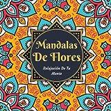 Mandalas De Flores - Relajación De Tu Mente: Hermosas Páginas Para Colorear El Mandala Para La Relajación Meditación Calmante - Libro De Colorear Antiestrés Para Adultos