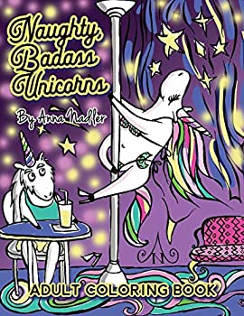 Naughty Badass Unicorns Adult Coloring Book  A fun-filled book for you to color that s just a little bit naughty with a lot of laughs!  Naughty Creatures - Funny Coloring Books