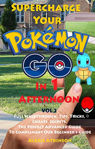 Supercharge Your Pokémon Go In 1 Afternoon: Vol 2 Full Walkthrough, Tips, Tricks, Cheats, Secrets. The Perfect Advanced Guide To Compliment Our Beginner's Guide (English Edition)