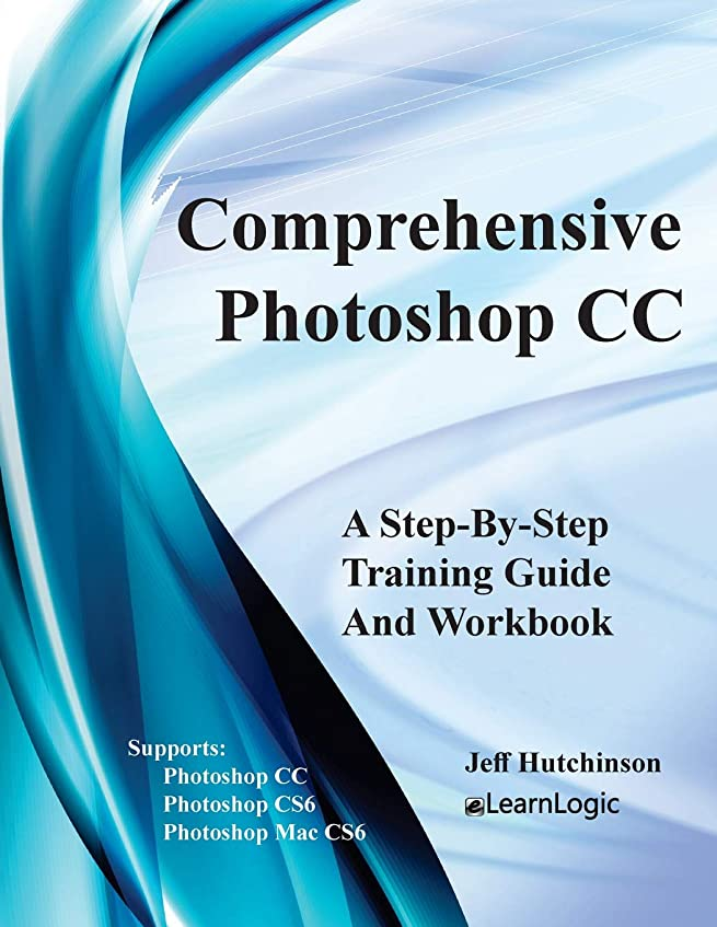杭理容室ルアーComprehensive Photoshop CC - A Step-By-Step Training Guide And Workbook: Supports Photoshop CS6, CC and Mac CS6