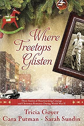 Where Treetops Glisten: Three Stories of Heartwarming Courage and Christmas Romance During World War II by Tricia Goyer, Cara Putman, Sarah Sundin (2014) Paperback