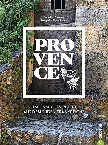 Kochbuch Provence. 80 Sehnsuchtsrezepte aus dem Süden Frankreichs. Kulinarische Genüsse aus Südfrankreich: von der Cote d'azur, aus St.Tropez oder Cannes.