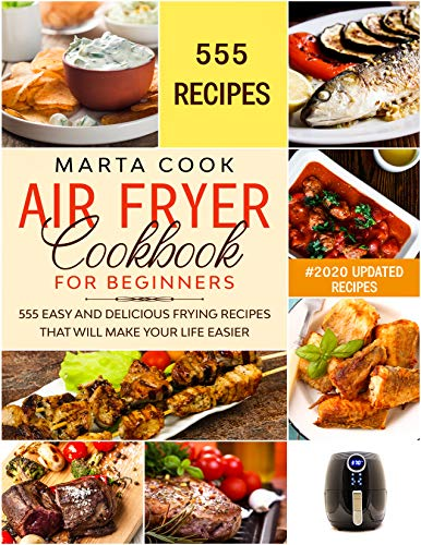 AIR FRYER COOKBOOK FOR BEGINNERS: 555 Easy And Delicious Frying Recipes That Will Make Your Life Easier