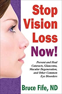 Stop Vision Loss Now: Prevent and Heal Cataracts, Glaucoma, Macular Degeneration, and Other Common Eye Disorders (English ...