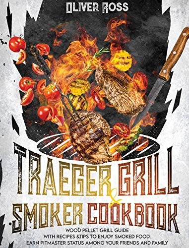 TRAEGER GRILL and SMOKER COOKBOOK: Wood Pellet Grill Guide with Recipes and Tips to Enjoy Smoked Food. Earn Pitmaster Status Among Your Friends and Family