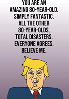 You Are An Amazing 80-Year-Old Simply Fantastic All the Other 80-Year-Olds Total Disasters Everyone Agrees Believe Me: Donald Trump 110-Page Blank ... Birthday Gag Gift Idea Better Than A Card