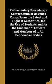 Parliamentary Procedure; A Compendium of Its Rules Comp. from the Latest and Highest Authorities, for the Use of Students and for the Guidance of Officers and Members of ... All Deliberative Bodies